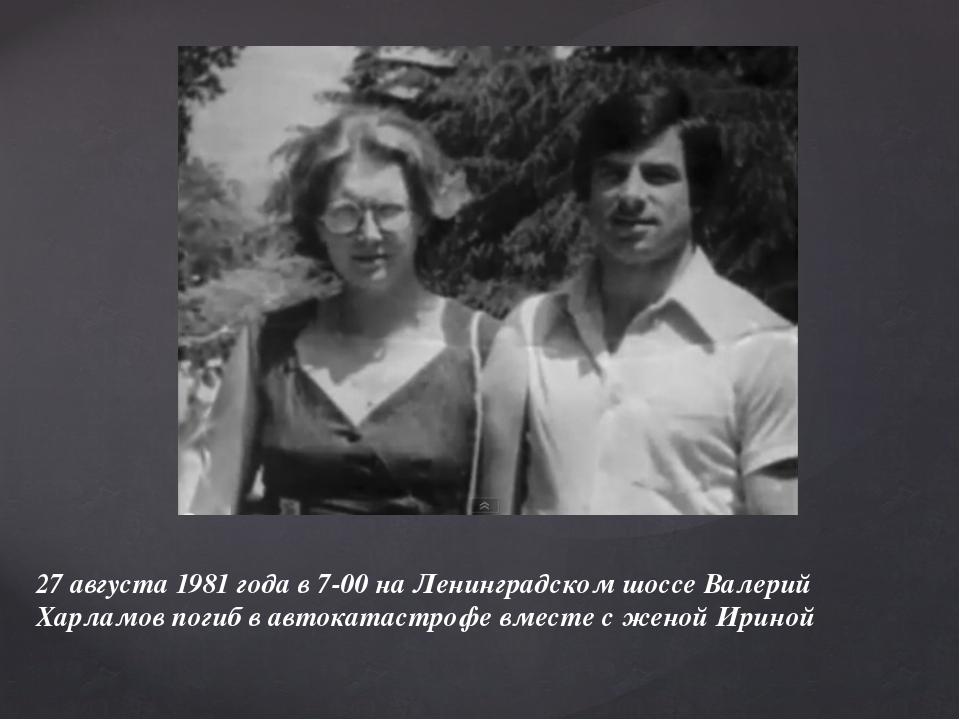 27 августа 1981 года в 7-00 на Ленинградском шоссе Валерий Харламов погиб в а...