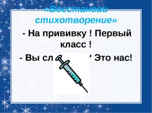 «Восстанови стихотворение» - На прививку ! Первый класс ! - Вы слыхали ? Это