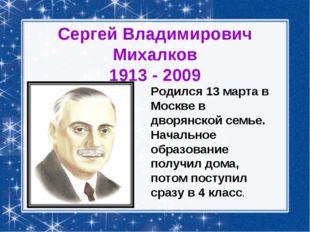 Сергей Владимирович Михалков 1913 - 2009 Родился 13 марта в Москве в дворянск