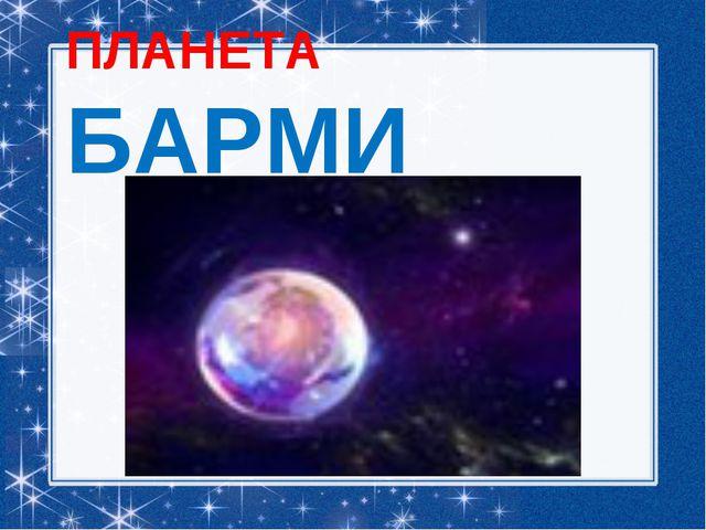 ПЛАНЕТА БАРМИ