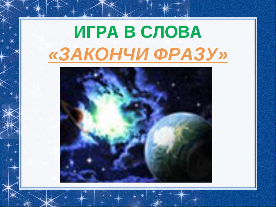 ИГРА В СЛОВА «ЗАКОНЧИ ФРАЗУ»
