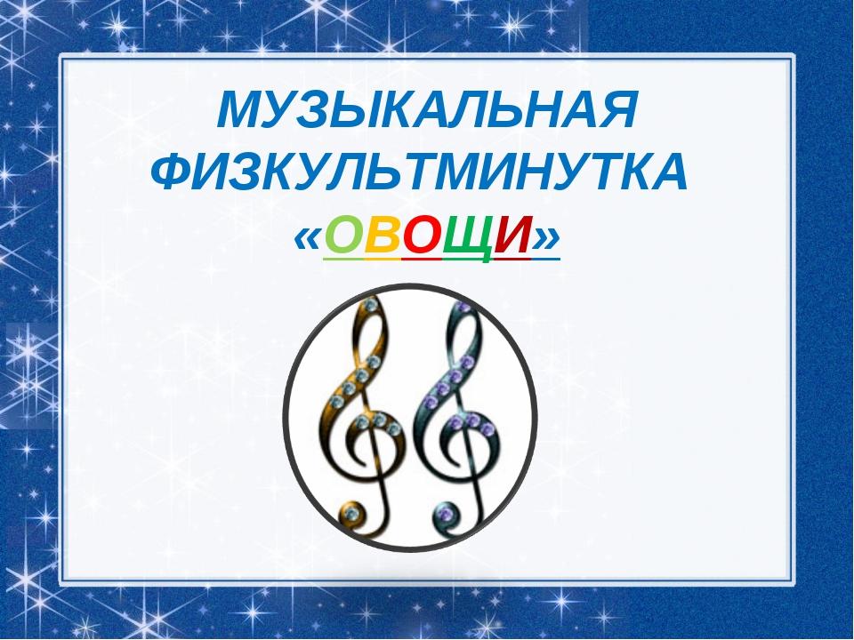 МУЗЫКАЛЬНАЯ ФИЗКУЛЬТМИНУТКА «ОВОЩИ»