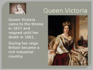 Queen Victoria Queen Victoria came to the throne in 1837 and reigned until he