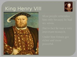 King Henry VIII Most people remember him only because he had six wives. But i