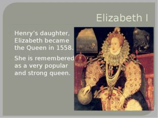 Elizabeth I Henry's daughter, Elizabeth became the Queen in 1558. She is reme