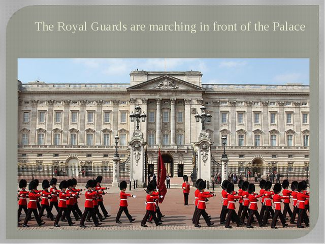 The Royal Guards are marching in front of the Palace