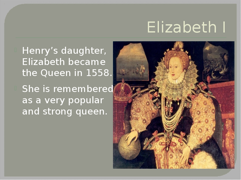 Elizabeth I Henry's daughter, Elizabeth became the Queen in 1558. She is reme...