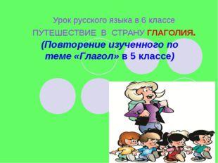 Урок русского языка в 6 классе ПУТЕШЕСТВИЕ В СТРАНУ ГЛАГОЛИЯ. (Повторение изу