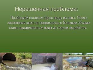 Нерешенная проблема: Проблемой остается сброс воды из шахт. После затопления