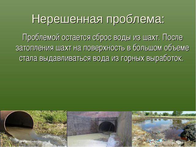 Нерешенная проблема: Проблемой остается сброс воды из шахт. После затопления...