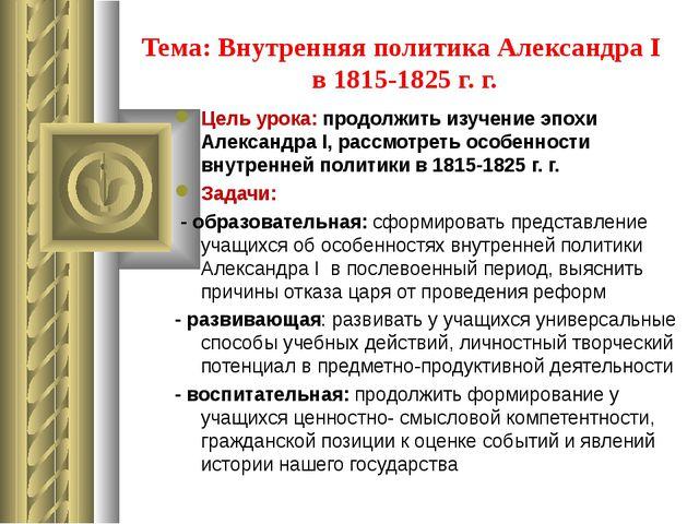 Тема: Внутренняя политика Александра I в 1815-1825 г. г. Цель урока: продолжи...