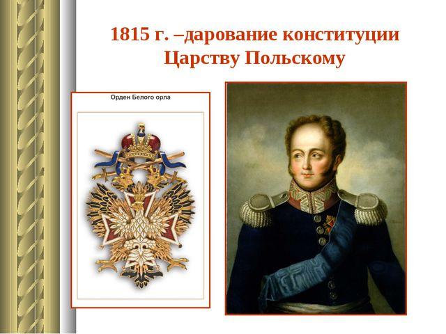 1815 г. –дарование конституции Царству Польскому