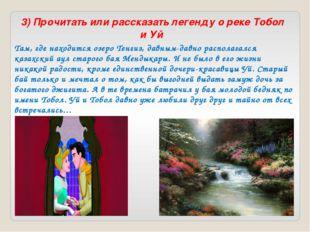3) Прочитать или рассказать легенду о реке Тобол и Уй Там, где находится озе