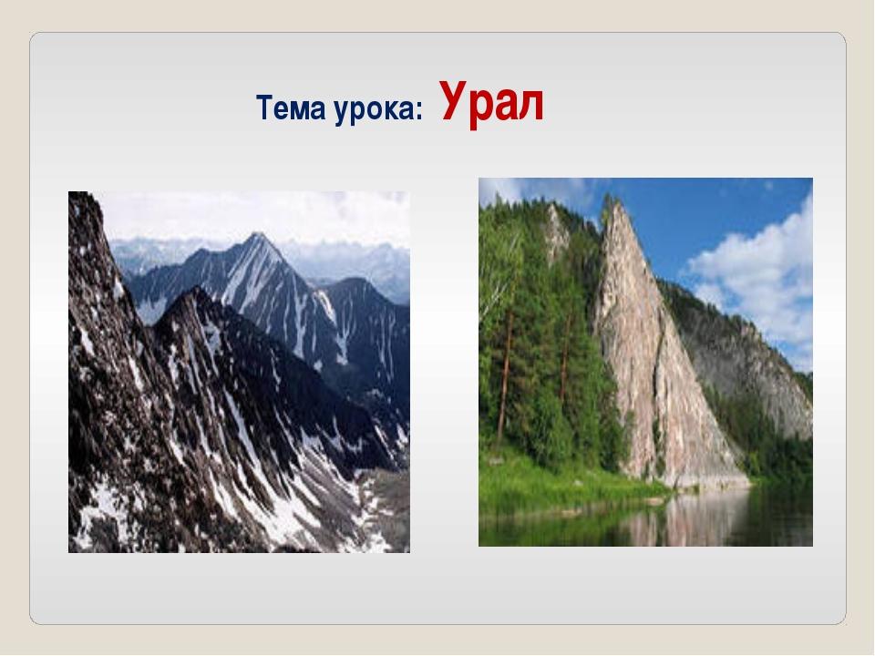 Тема урока: Урал