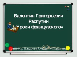 Валентин Григорьевич Распутин «Уроки французского» учитель: Назарова Софья Г