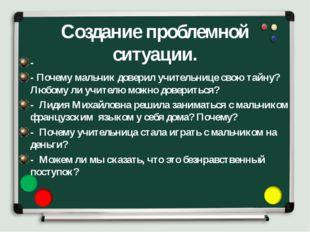 Создание проблемной ситуации. - - Почему мальчик доверил учительнице свою тай