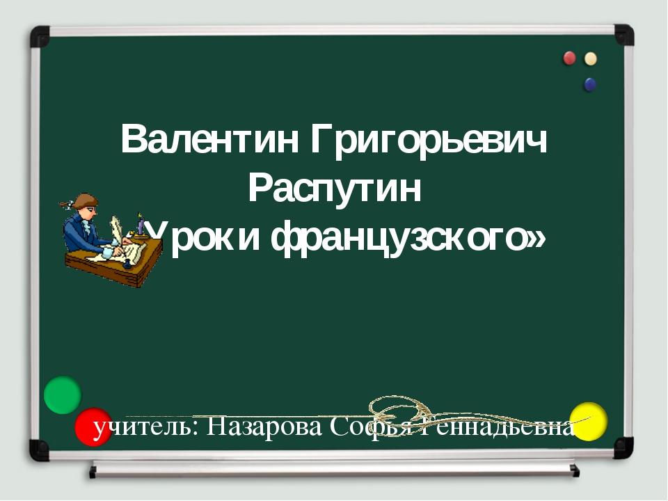 Валентин Григорьевич Распутин «Уроки французского» учитель: Назарова Софья Г...