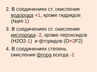 2. В соединениях ст. окисления водорода +1, кроме гидридов (NaH-1) 3. В соеди