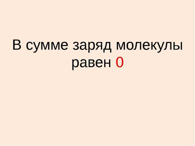 В сумме заряд молекулы равен 0