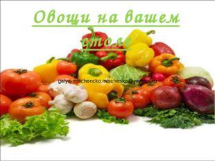 Овощи на вашем столе galya-mischencko.mischenko@yandex.ru