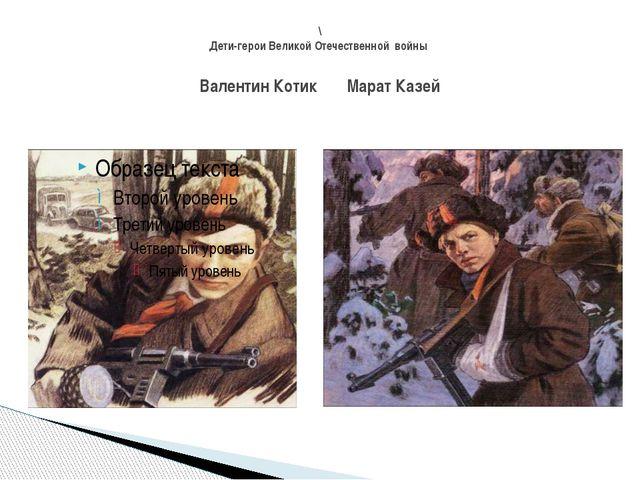 \ Дети-герои Великой Отечественной войны Валентин Котик Марат Казей