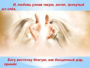 И, любовь узнав такую, ангел, тронутый до слёз, Богу весточку благую, как бе