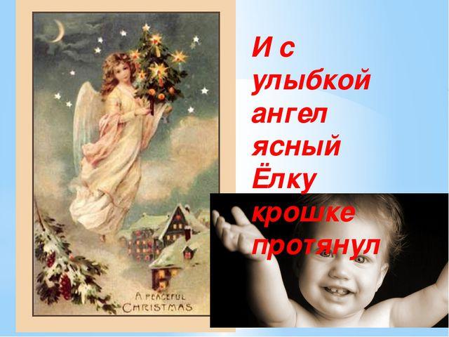 И с улыбкой ангел ясный Ёлку крошке протянул