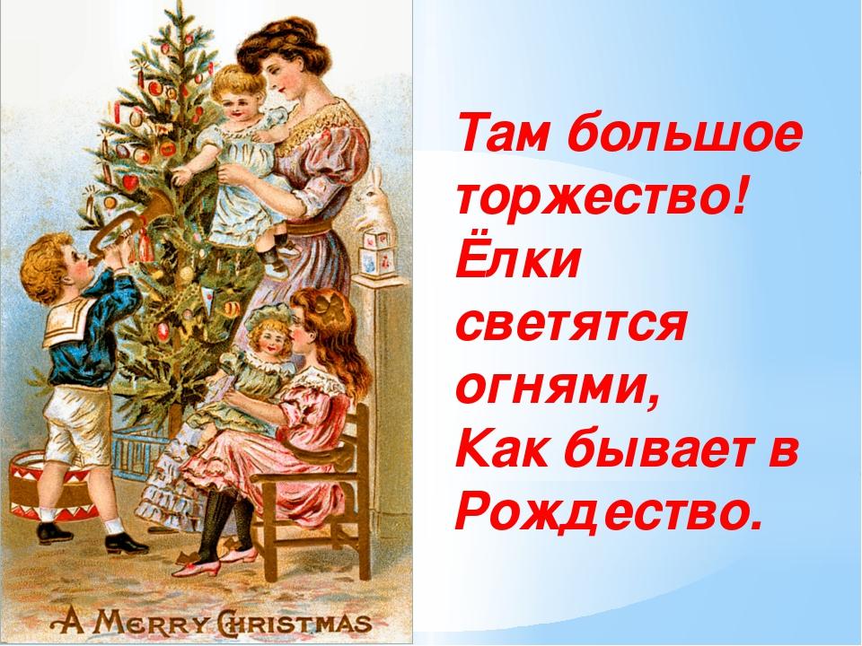 Там большое торжество! Ёлки светятся огнями, Как бывает в Рождество.