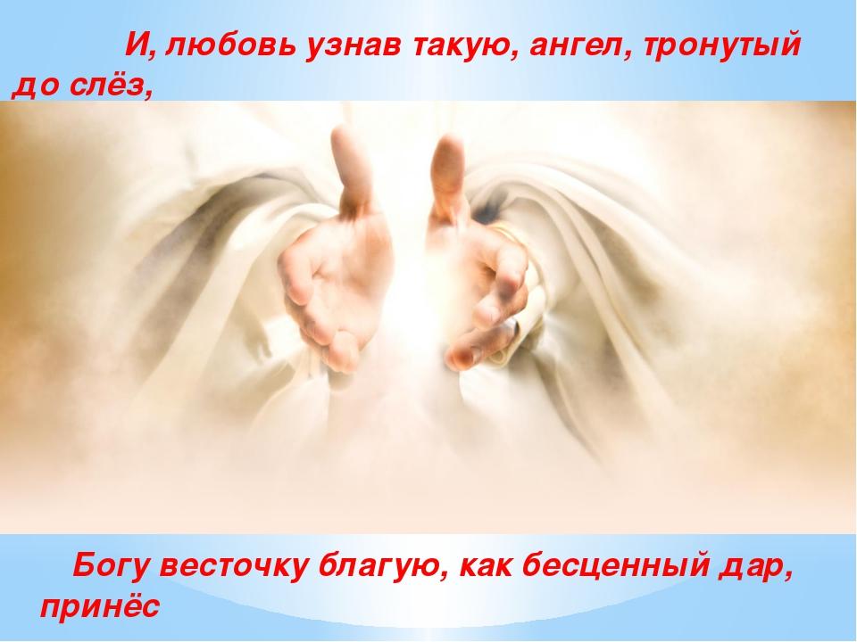 И, любовь узнав такую, ангел, тронутый до слёз, Богу весточку благую, как бе...
