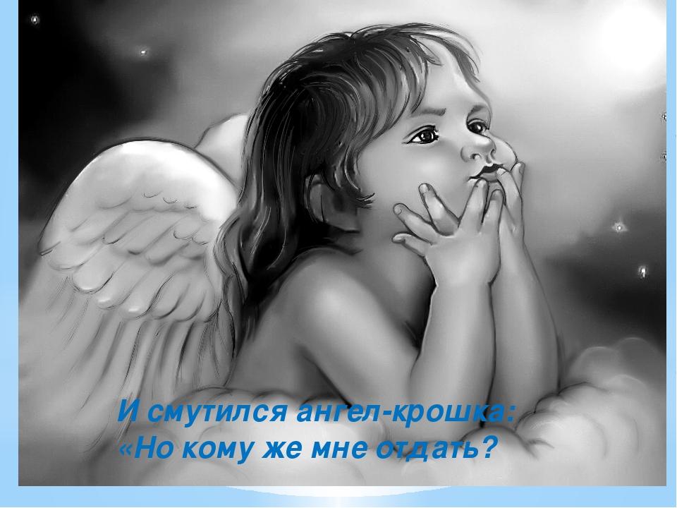 И смутился ангел-крошка: «Но кому же мне отдать?