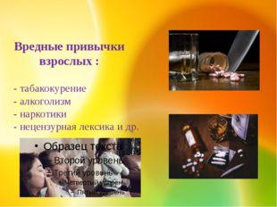 - табакокурение - алкоголизм - наркотики - нецензурная лексика и др. Вредные