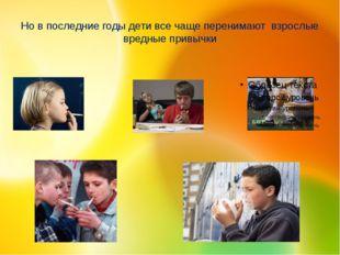 Но в последние годы дети все чаще перенимают взрослые вредные привычки