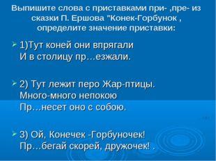 """Выпишите слова с приставками при- ,пре- из сказки П. Ершова """"Конек-Горбунок ,"""