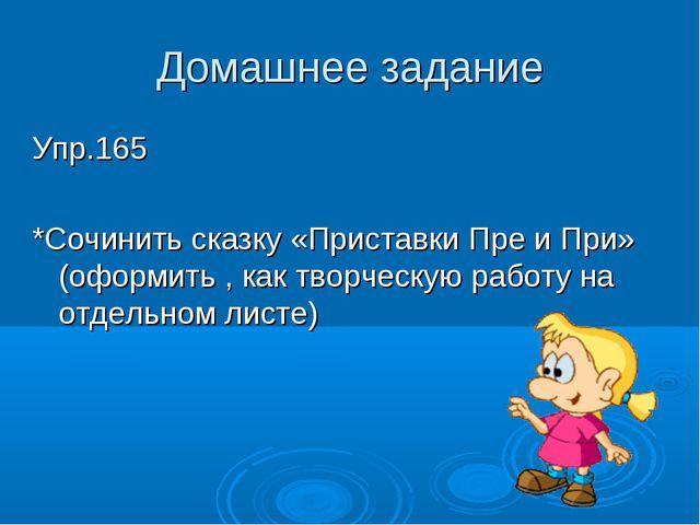 Домашнее задание Упр.165 *Сочинить сказку «Приставки Пре и При» (оформить , к...