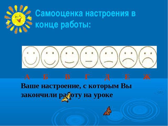 Самооценка настроения в конце работы: А Б В Г Д Е Ж Ваше настроение, с которы...