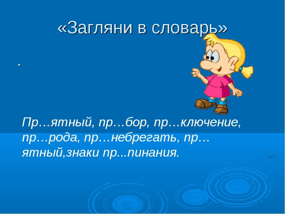 «Загляни в словарь» . Пр…ятный, пр…бор, пр…ключение, пр…рода, пр…небрегать, п...