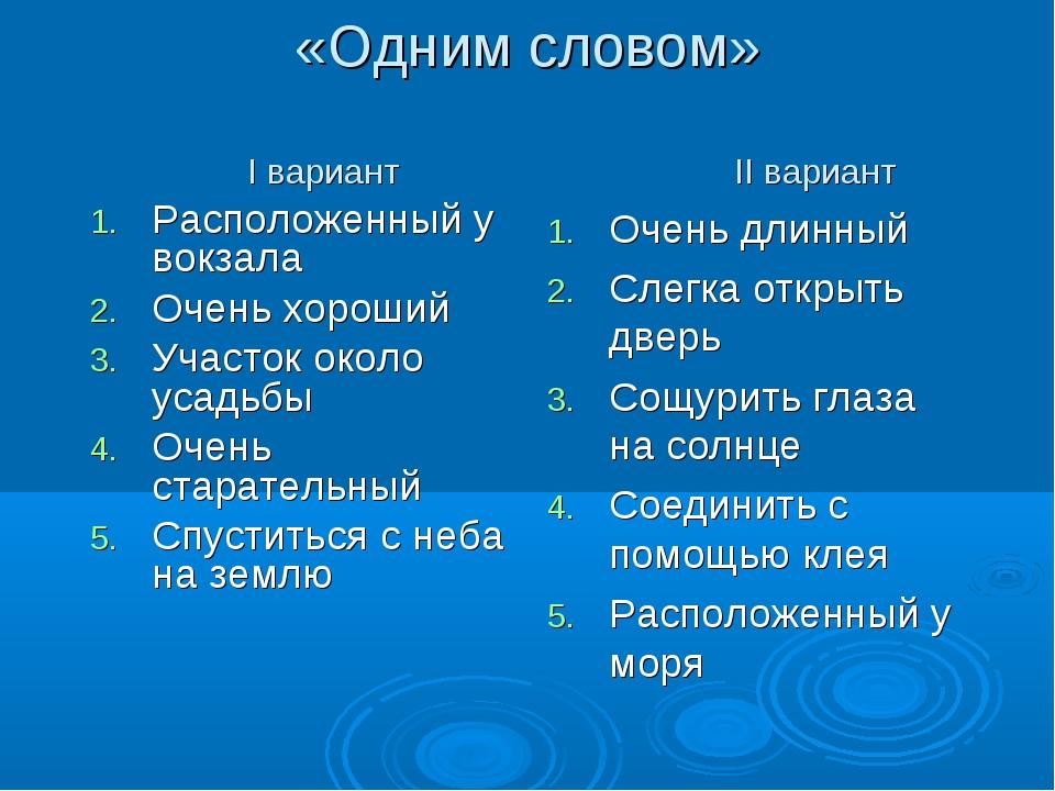 «Одним словом» I вариант II вариант Расположенный у вокзала Очень хороший Уч...