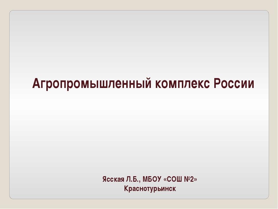Агропромышленный комплекс России Ясская Л.Б., МБОУ «СОШ №2» Краснотурьинск