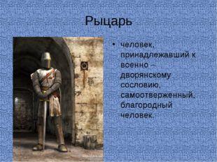 Рыцарь человек, принадлежавший к военно – дворянскому сословию, самоотверженн