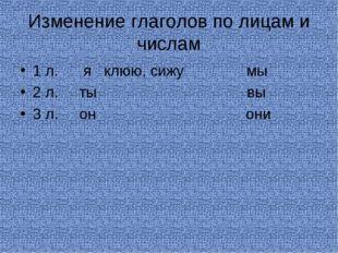 Изменение глаголов по лицам и числам 1 л. я клюю, сижу мы 2 л. ты вы 3 л. он