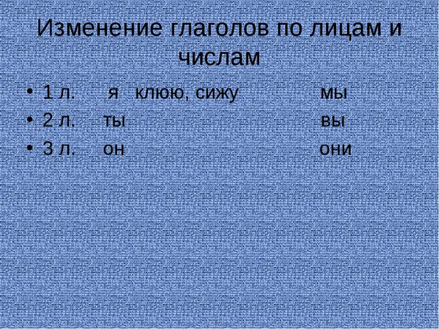 Изменение глаголов по лицам и числам 1 л. я клюю, сижу мы 2 л. ты вы 3 л. он...