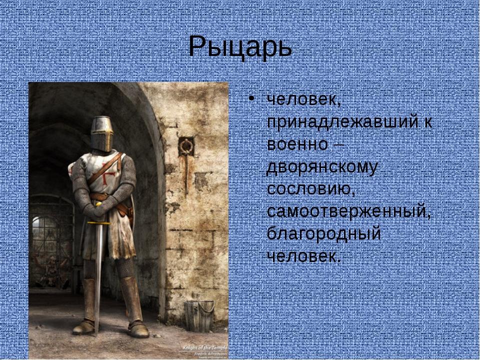 Рыцарь человек, принадлежавший к военно – дворянскому сословию, самоотверженн...