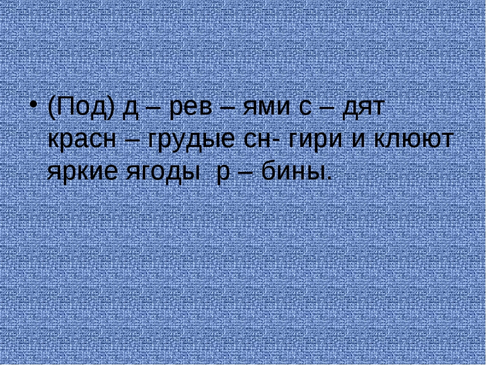 (Под) д – рев – ями с – дят красн – грудые сн- гири и клюют яркие ягоды р – б...
