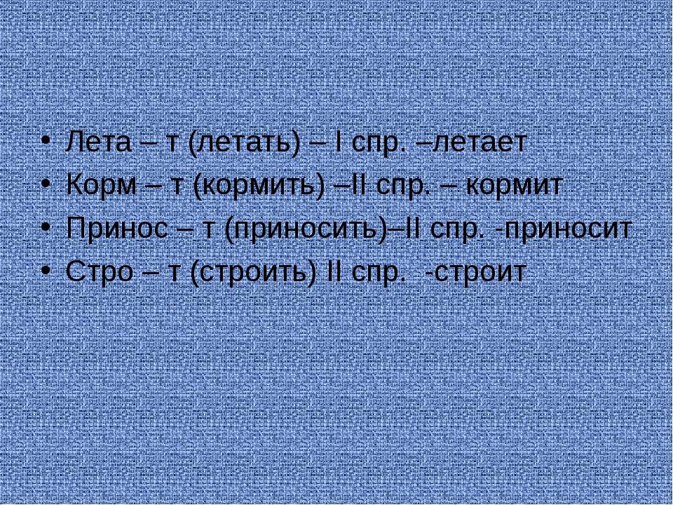Лета – т (летать) – I спр. –летает Корм – т (кормить) –II спр. – кормит Прино...