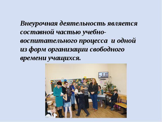 Внеурочная деятельность является составной частью учебно-воспитательного проц...