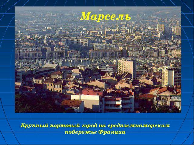 Крупный портовый город на средиземноморском побережье Франции Марсель
