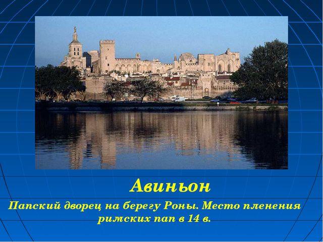 Авиньон Папский дворец на берегу Роны. Место пленения римских пап в 14 в.
