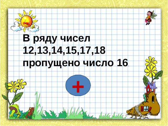 В ряду чисел 12,13,14,15,17,18 пропущено число 16. +