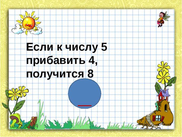 Если к числу 5 прибавить 4, получится 8 _
