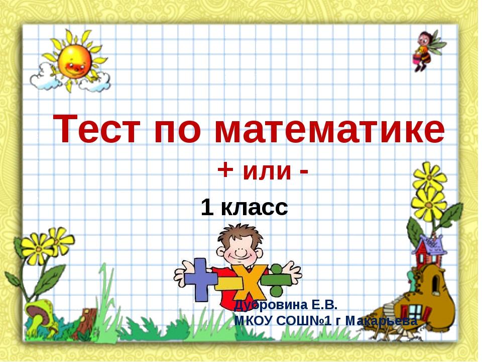 Тест по математике + или - 1 класс Дубровина Е.В. МКОУ СОШ№1 г Макарьева